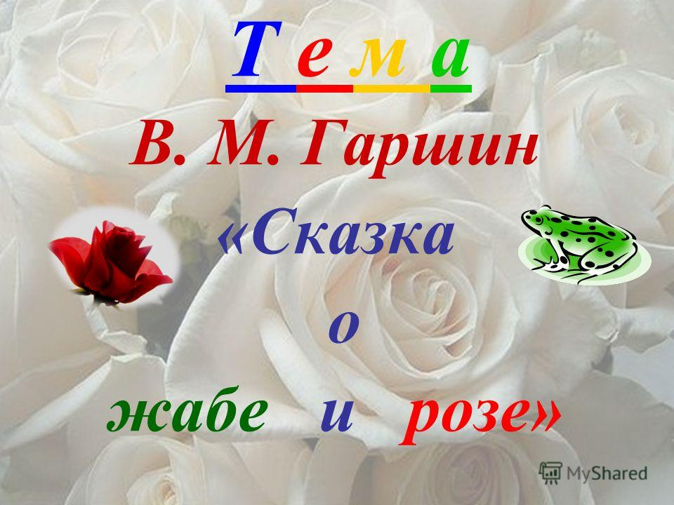 Т е м а В. М. Гаршин «Сказка о жабе и розе»