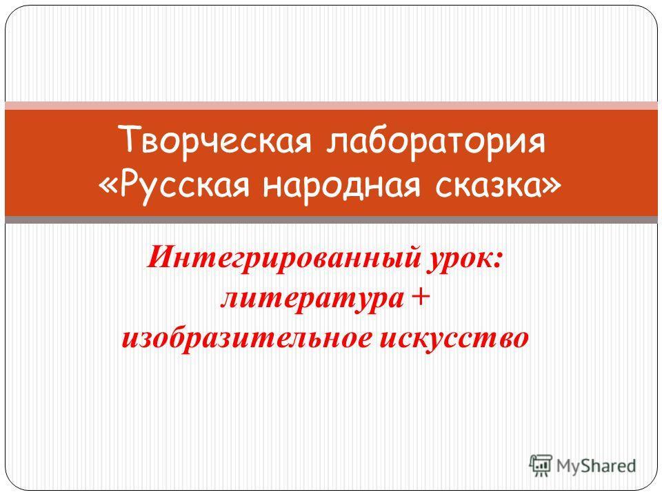 Интегрированный урок: литература + изобразительное искусство Творческая лаборатория «Русская народная сказка»