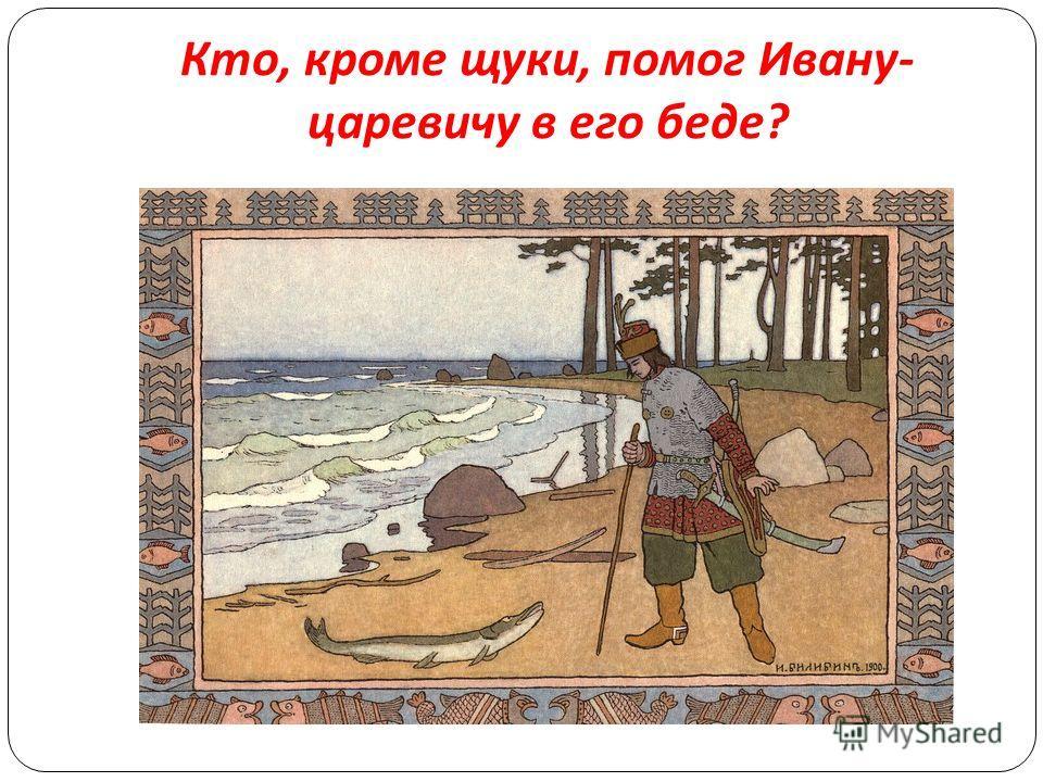 Кто, кроме щуки, помог Ивану - царевичу в его беде ?