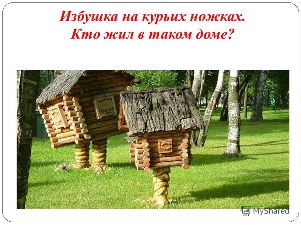 Избушка на курьих ножках. Кто жил в таком доме?