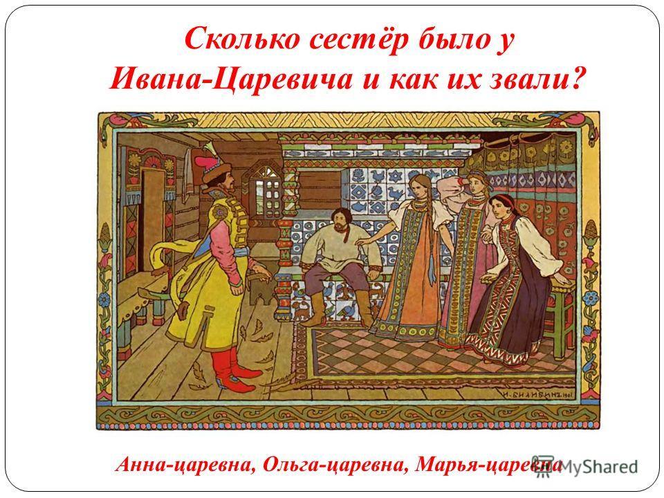 Сколько сестёр было у Ивана-Царевича и как их звали? Анна-царевна, Ольга-царевна, Марья-царевна