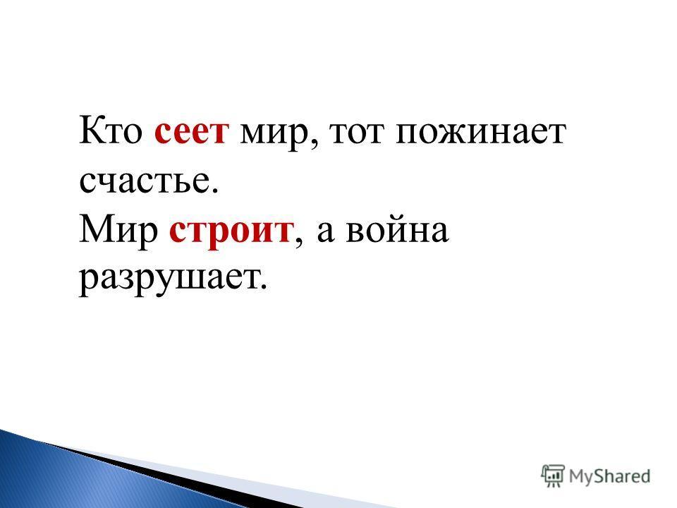 Кто сеет мир, тот пожинает счастье. Мир строит, а война разрушает.