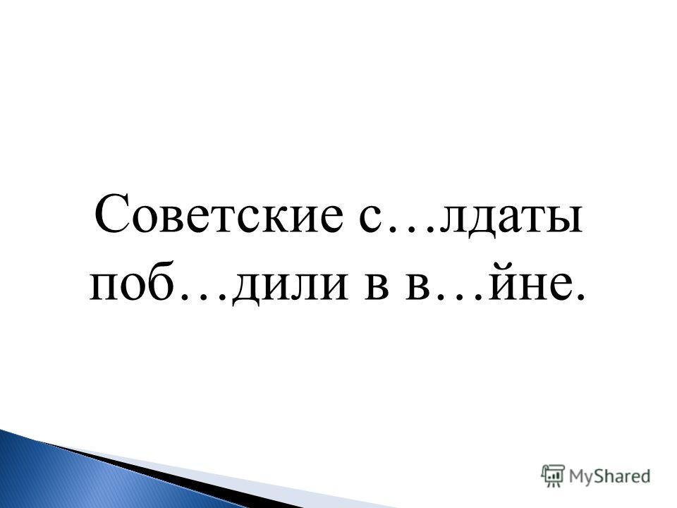 Советские с…лдаты поб…дили в в…йне.