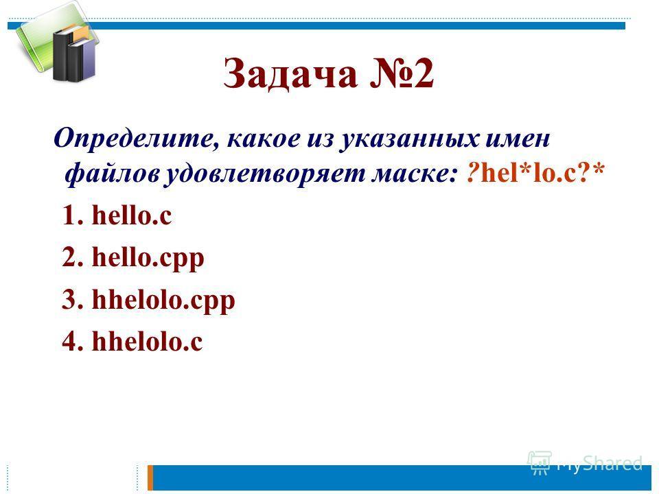 Задача 2 Определите, какое из указанных имен файлов удовлетворяет маске: ?hel*lo.c?* 1. hello.c 2. hello.cpp 3. hhelolo.cpp 4. hhelolo.c