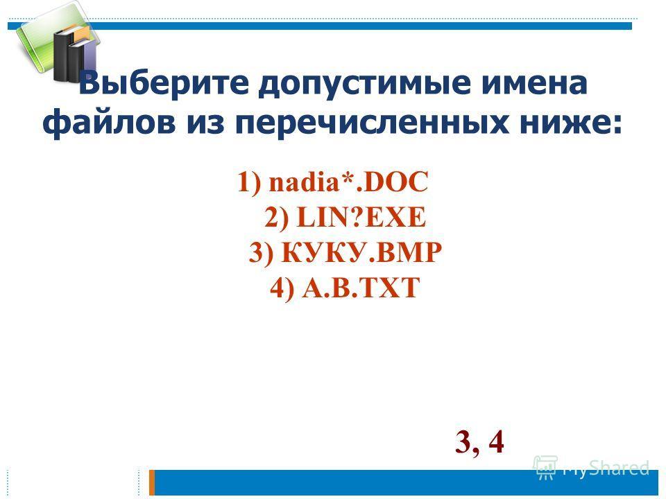 Выберите допустимые имена файлов из перечисленных ниже: 1) nadia*.DOC 2) LIN?EXE 3) КУКУ.BMP 4) A.B.TXT 3, 4
