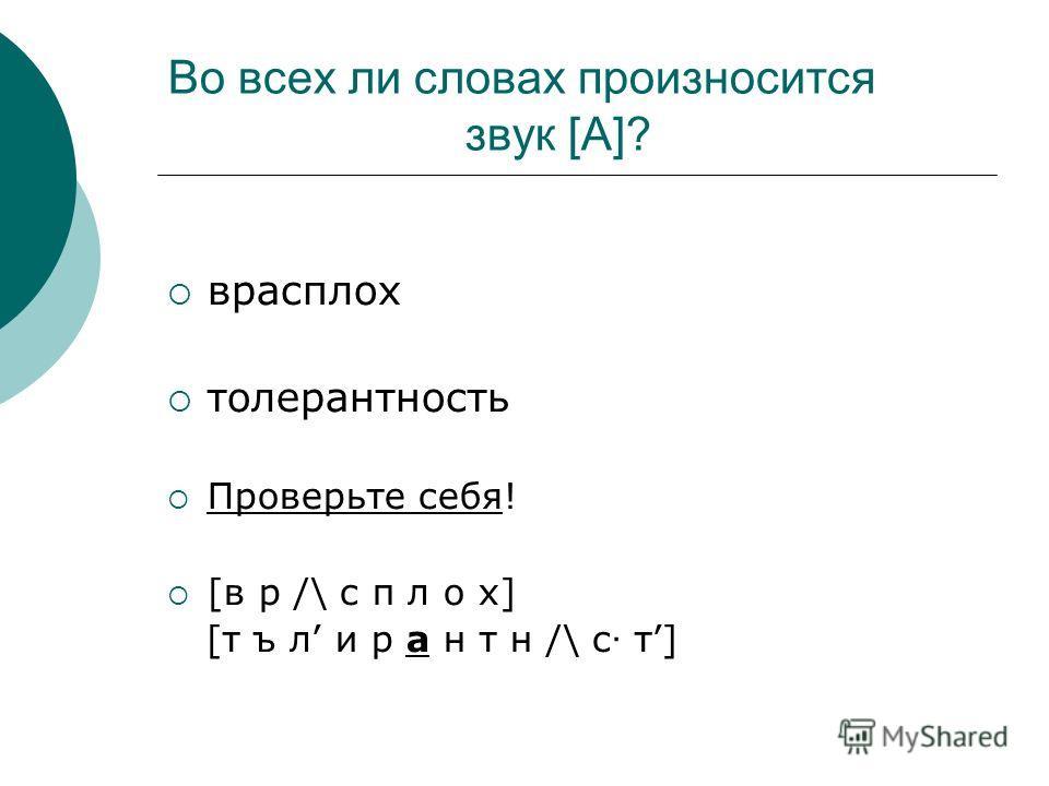 Во всех ли словах произносится звук [А]? врасплох толерантность Проверьте себя! [в р /\ с п л о х] [т ъ л и р а н т н /\ с · т]