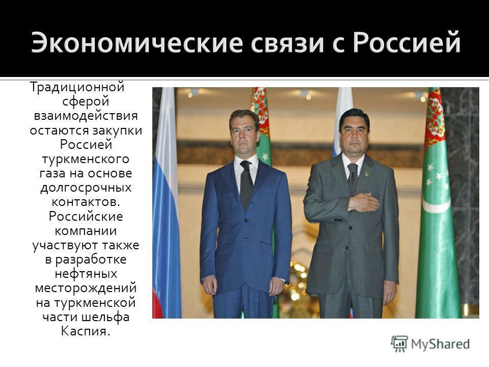 Традиционной сферой взаимодействия остаются закупки Россией туркменского газа на основе долгосрочных контактов. Российские компании участвуют также в разработке нефтяных месторождений на туркменской части шельфа Каспия.