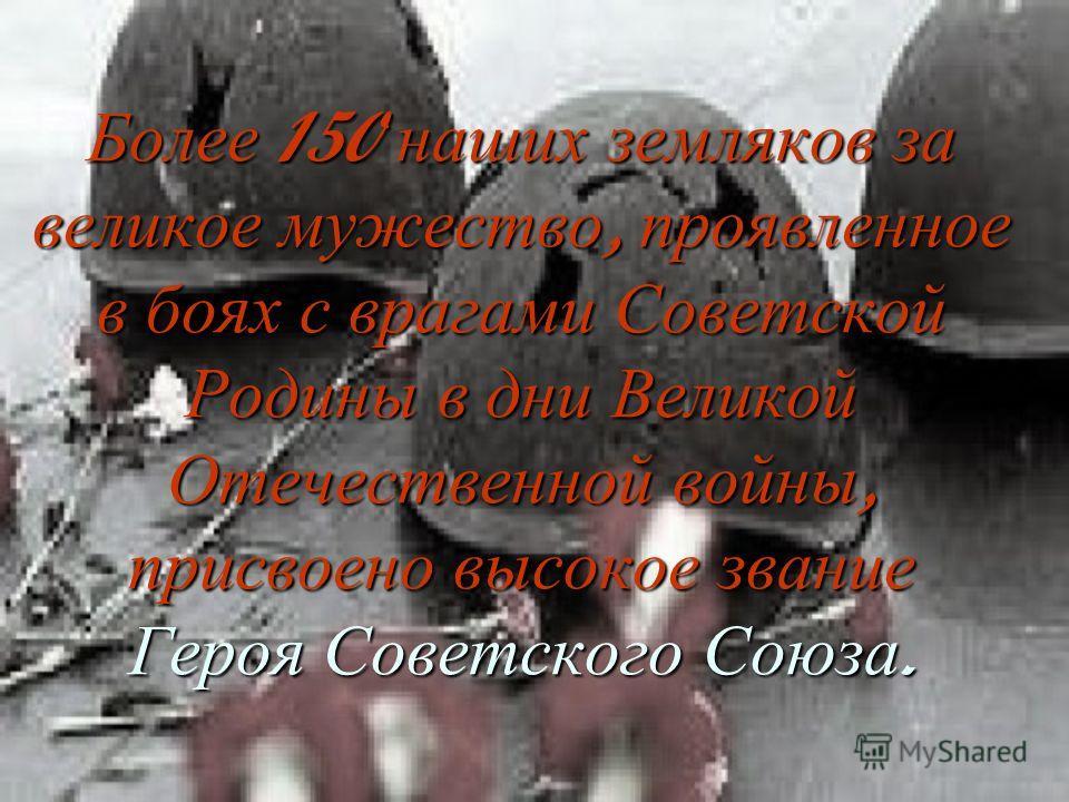 Более 150 наших земляков за великое мужество, проявленное в боях с врагами Советской Родины в дни Великой Отечественной войны, присвоено высокое звание Героя Советского Союза.