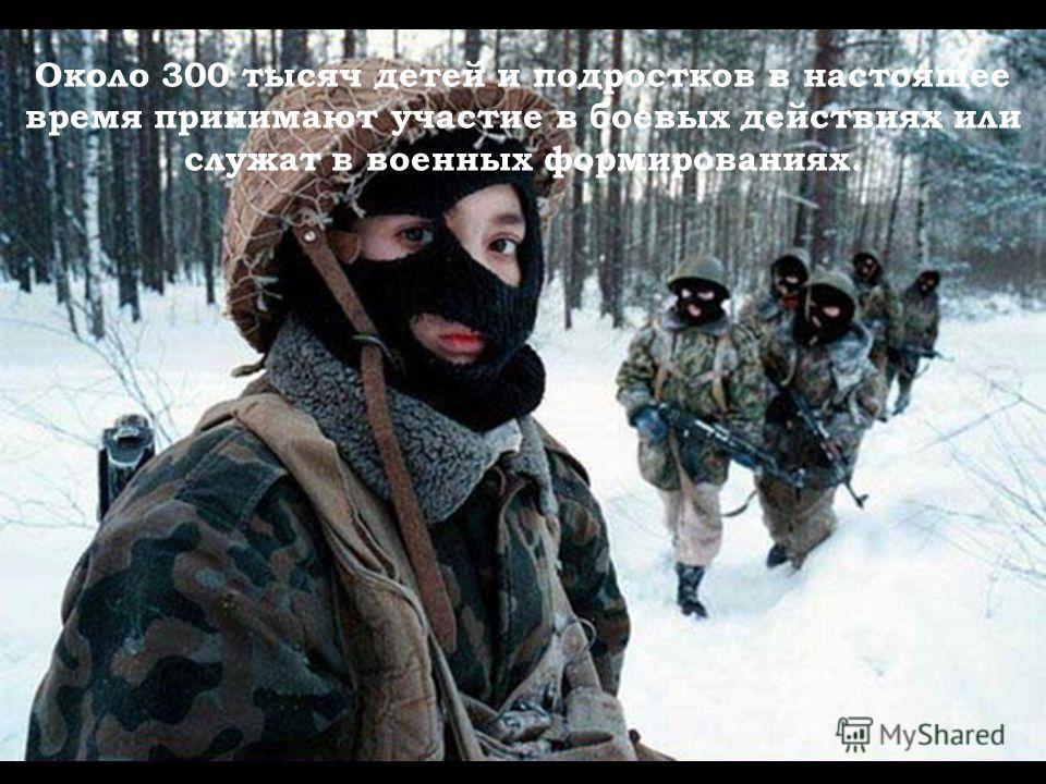 Около 300 тысяч детей и подростков в настоящее время принимают участие в боевых действиях или служат в военных формированиях.