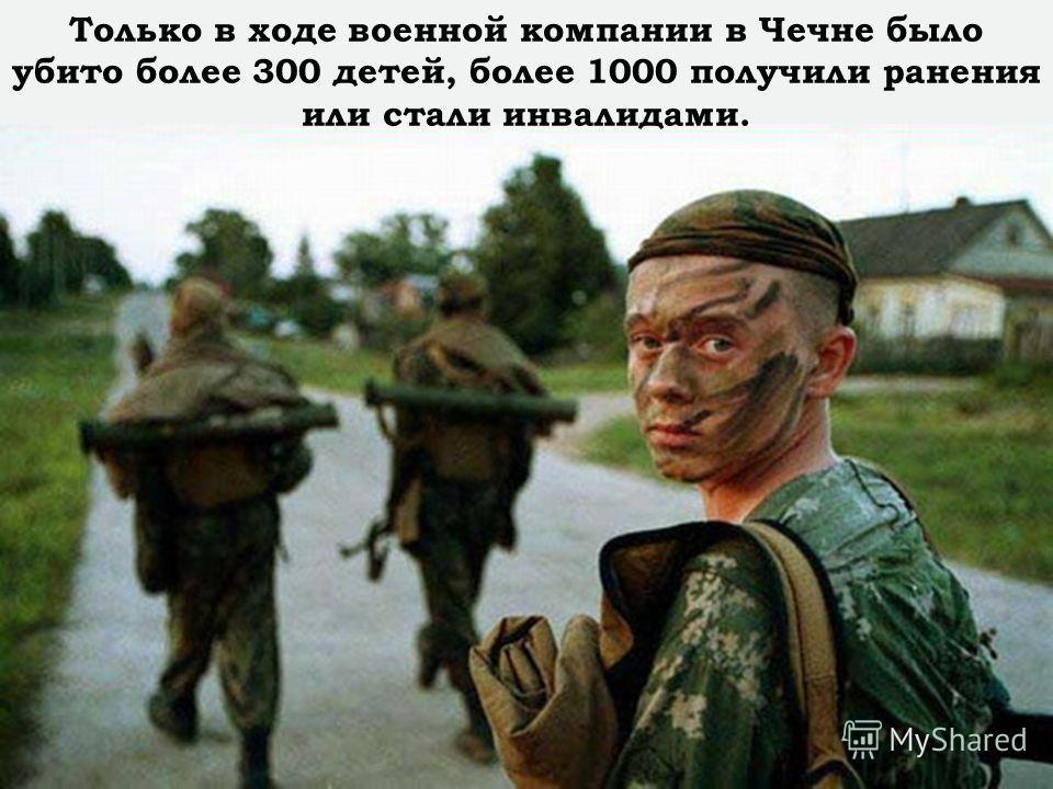 Только в ходе военной компании в Чечне было убито более 300 детей, более 1000 получили ранения или стали инвалидами.