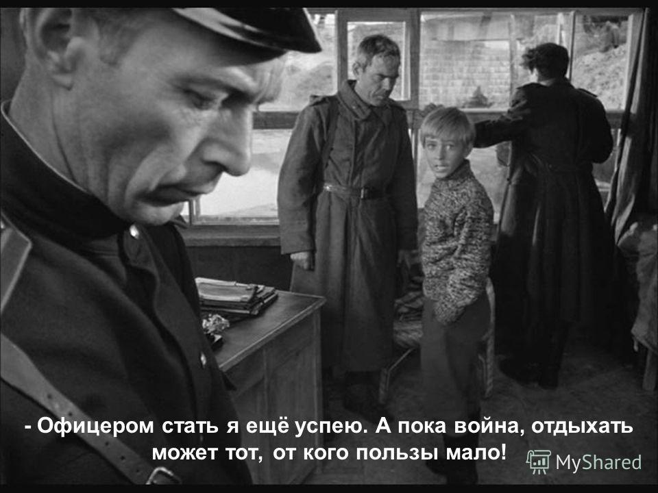- Офицером стать я ещё успею. А пока война, отдыхать может тот, от кого пользы мало!
