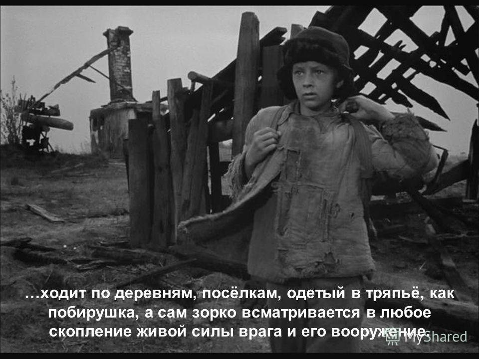 …ходит по деревням, посёлкам, одетый в тряпьё, как побирушка, а сам зорко всматривается в любое скопление живой силы врага и его вооружение.