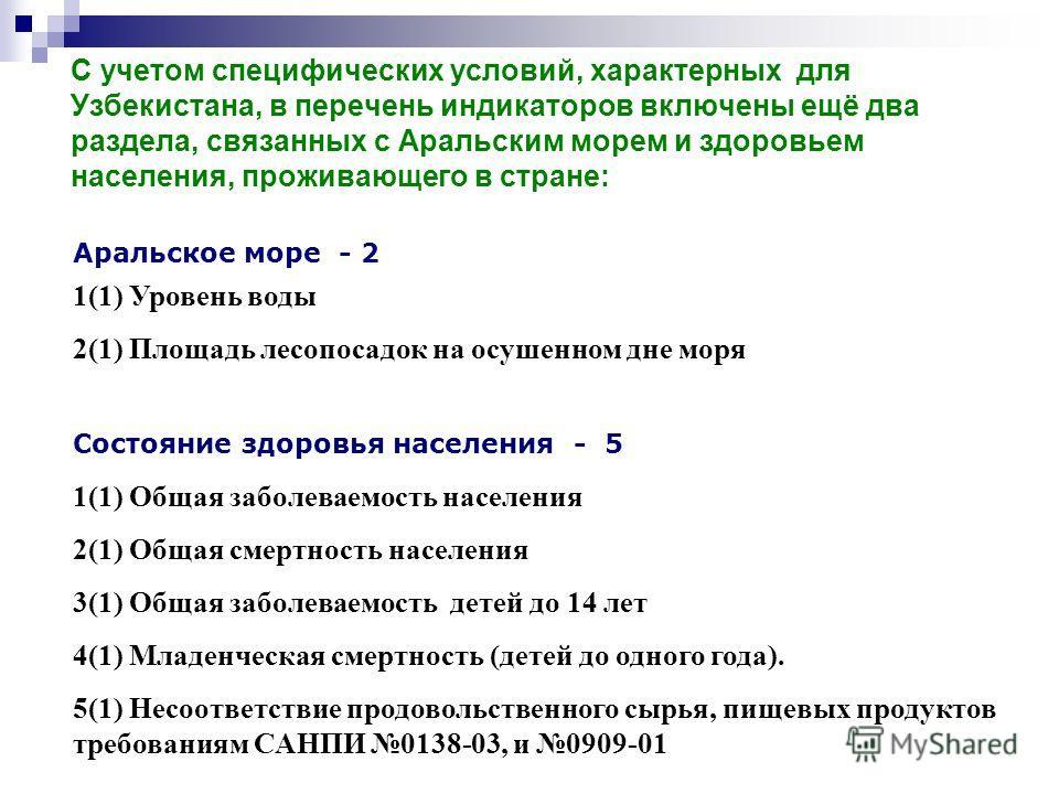 С учетом специфических условий, характерных для Узбекистана, в перечень индикаторов включены ещё два раздела, связанных с Аральским морем и здоровьем населения, проживающего в стране: Аральское море - 2 1(1) Уровень воды 2(1) Площадь лесопосадок на о