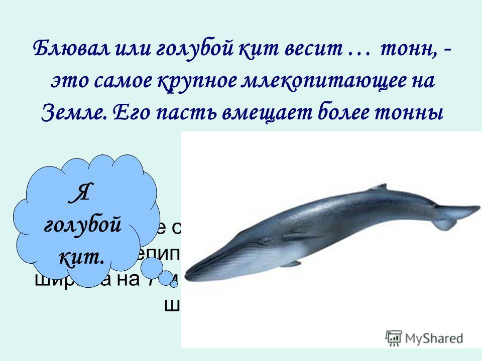 Блювал или голубой кит весит … тонн, - это самое крупное млекопитающее на Земле. Его пасть вмещает более тонны воды. Найдите объём прямоугольного параллелепипеда, если его высота 10 м, ширина на 7 м меньше, а высота больше ширины на 2 м. Я голубой ки