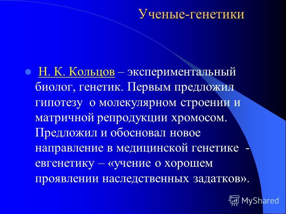 Ученые-генетики Н. К. Кольцов – экспериментальный биолог, генетик. Первым предложил гипотезу о молекулярном строении и матричной репродукции хромосом. Предложил и обосновал новое направление в медицинской генетике - евгенетику – «учение о хорошем про