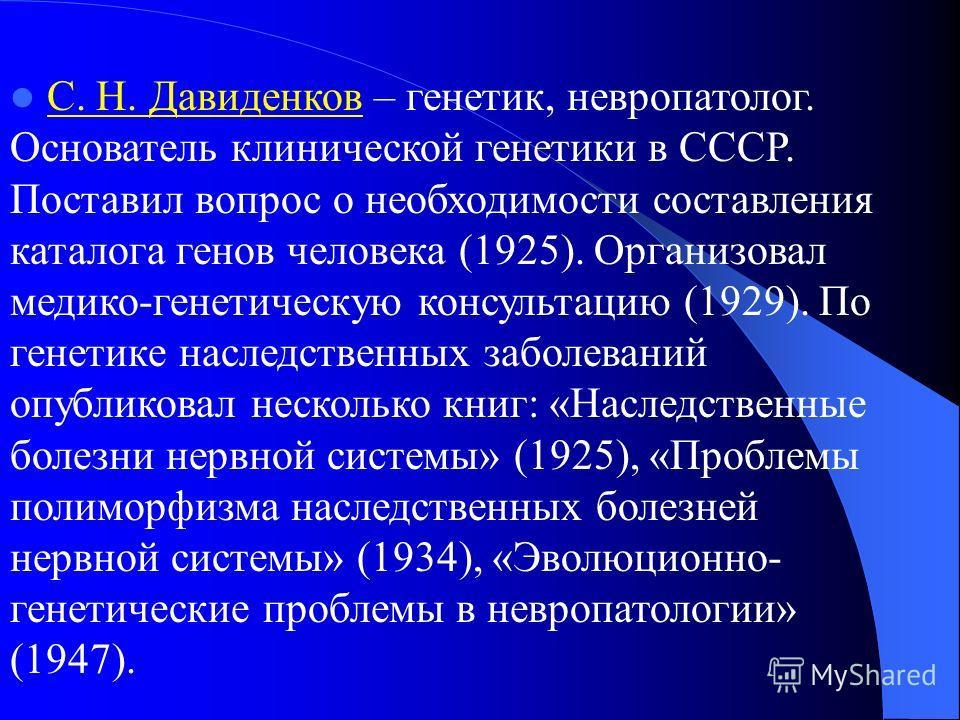 С. Н. Давиденков – генетик, невропатолог. Основатель клинической генетики в СССР. Поставил вопрос о необходимости составления каталога генов человека (1925). Организовал медико-генетическую консультацию (1929). По генетике наследственных заболеваний