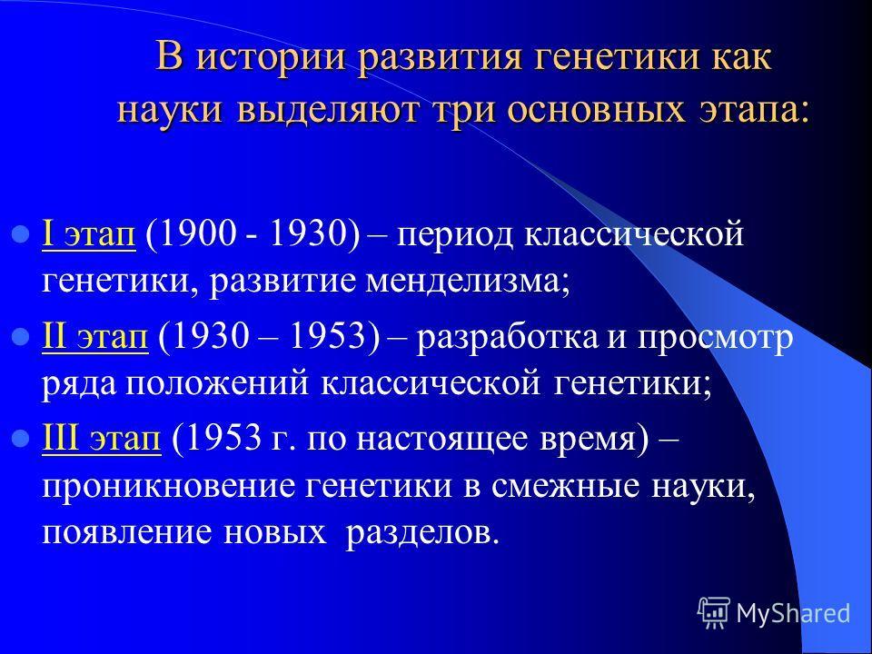 В истории развития генетики как науки выделяют три основных этапа: I этап (1900 - 1930) – период классической генетики, развитие менделизма; II этап (1930 – 1953) – разработка и просмотр ряда положений классической генетики; III этап (1953 г. по наст