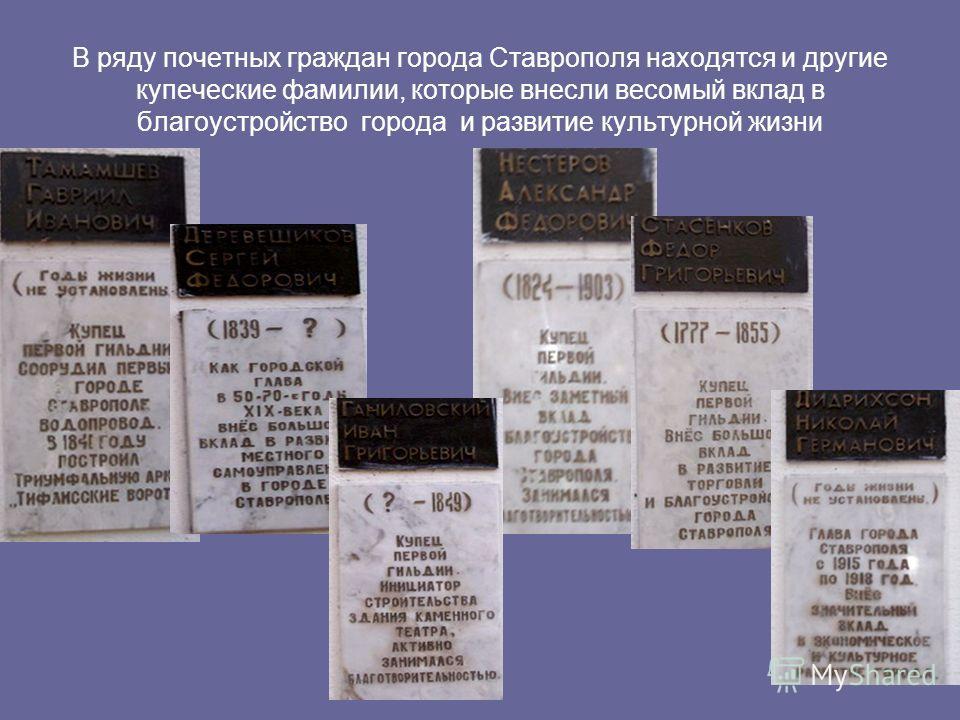 В ряду почетных граждан города Ставрополя находятся и другие купеческие фамилии, которые внесли весомый вклад в благоустройство города и развитие культурной жизни