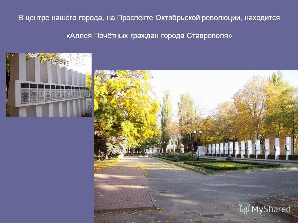 В центре нашего города, на Проспекте Октябрьской революции, находится «Аллея Почётных граждан города Ставрополя»