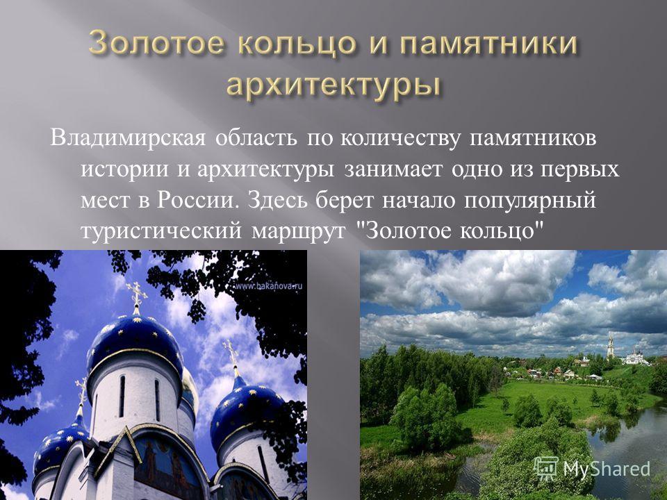 Владимирская область по количеству памятников истории и архитектуры занимает одно из первых мест в России. Здесь берет начало популярный туристический маршрут  Золотое кольцо