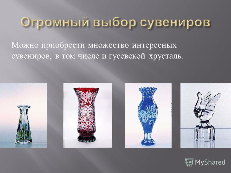 Можно приобрести множество интересных сувениров, в том числе и гусевской хрусталь.
