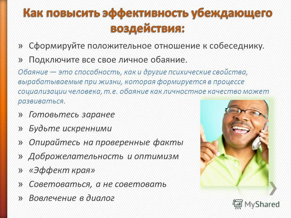 » Сформируйте положительное отношение к собеседнику. » Подключите все свое личное обаяние. Обаяние это способность, как и другие психические свойства, вырабатываемые при жизни, которая формируется в процессе социализации человека, т.е. обаяние как ли