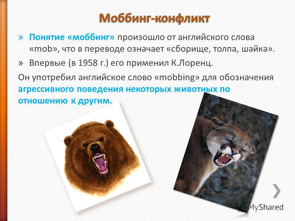 » Понятие «моббинг» произошло от английского слова «mob», что в переводе означает «сборище, толпа, шайка». » Впервые (в 1958 г.) его применил К.Лоренц. Он употребил английское слово «mobbing» для обозначения агрессивного поведения некоторых животных
