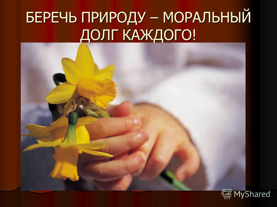 БЕРЕЧЬ ПРИРОДУ – МОРАЛЬНЫЙ ДОЛГ КАЖДОГО!