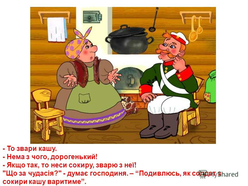 Йшов якось солдат через село. Постукав він в одну хату, привітався та й каже господині: - Господине, дай мені що-небудь попоїсти! У господині було багато всякого харчу, але вона відказала: - Нема в мене нічого! Сама сьогодні ще не снідала!