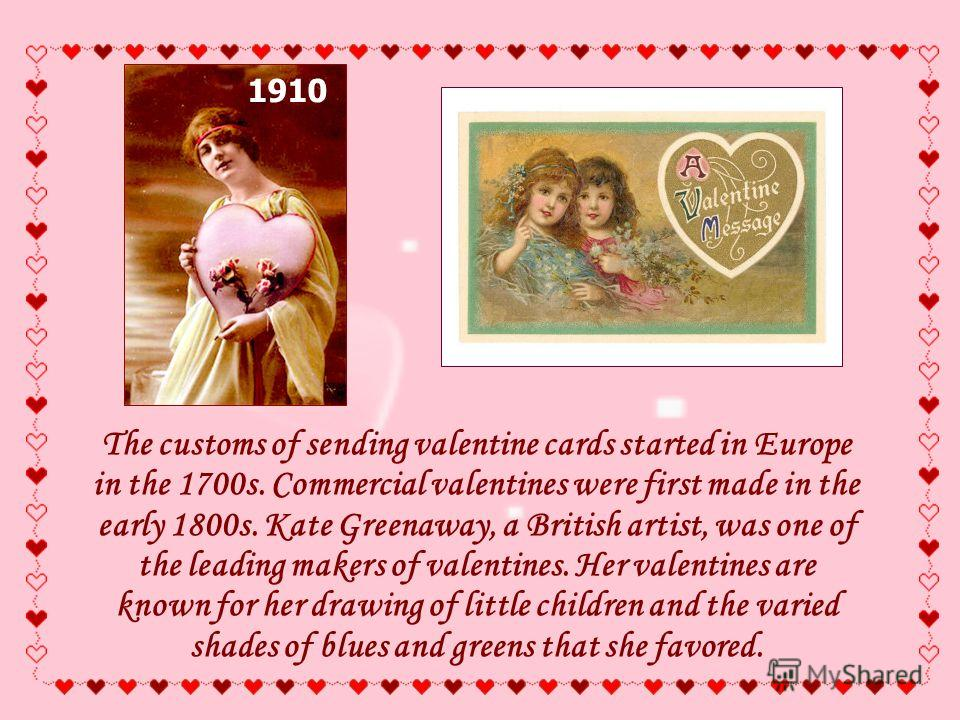 The customs of sending valentine cards started in Europe in the 1700s. Commercial valentines were first made in the early 1800s. Kate Greenaway, a British artist, was one of the leading makers of valentines. Her valentines are known for her drawing o