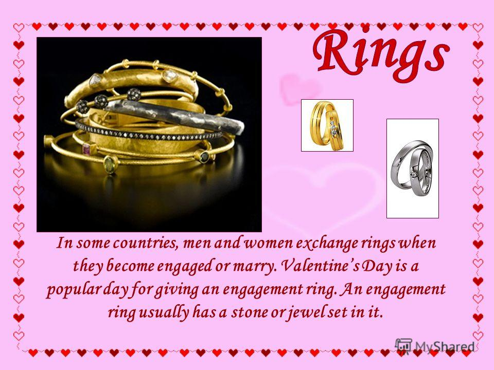 In some countries, men and women exchange rings when they become engaged or marry. Valentines Day is a popular day for giving an engagement ring. An engagement ring usually has a stone or jewel set in it.