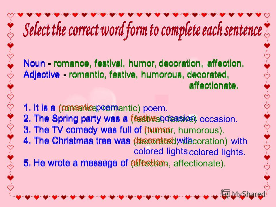 Noun - romance, festival, humor, decoration, affection. Adjective - romantic, festive, humorous, decorated, affectionate. 1. It is a (romance, romantic) poem. 2. The Spring party was a (festival, festive) occasion. 3. The TV comedy was full of (humor