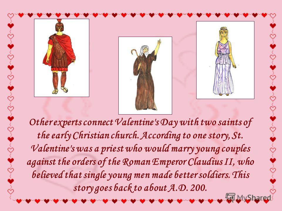 Other experts connect Valentine's Day with two saints of the early Christian church. According to one story, St. Valentine's was a priest who would marry young couples against the orders of the Roman Emperor Claudius II, who believed that single youn