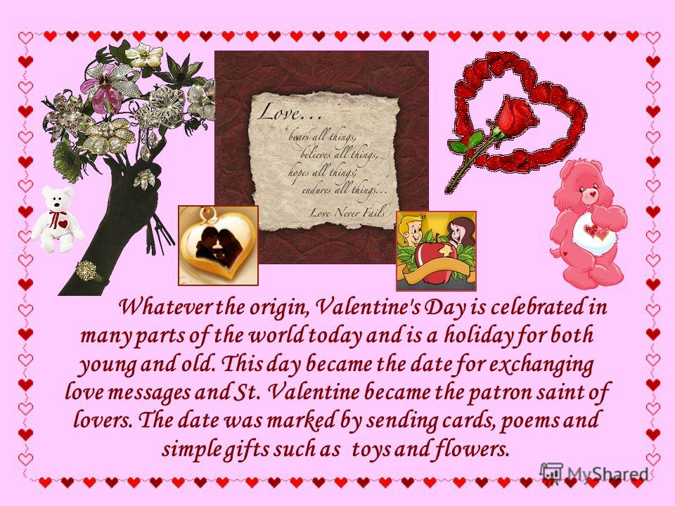 Whatever the origin, Valentine's Day is celebrated in many parts of the world today and is a holiday for both young and old. This day became the date for exchanging love messages and St. Valentine became the patron saint of lovers. The date was marke