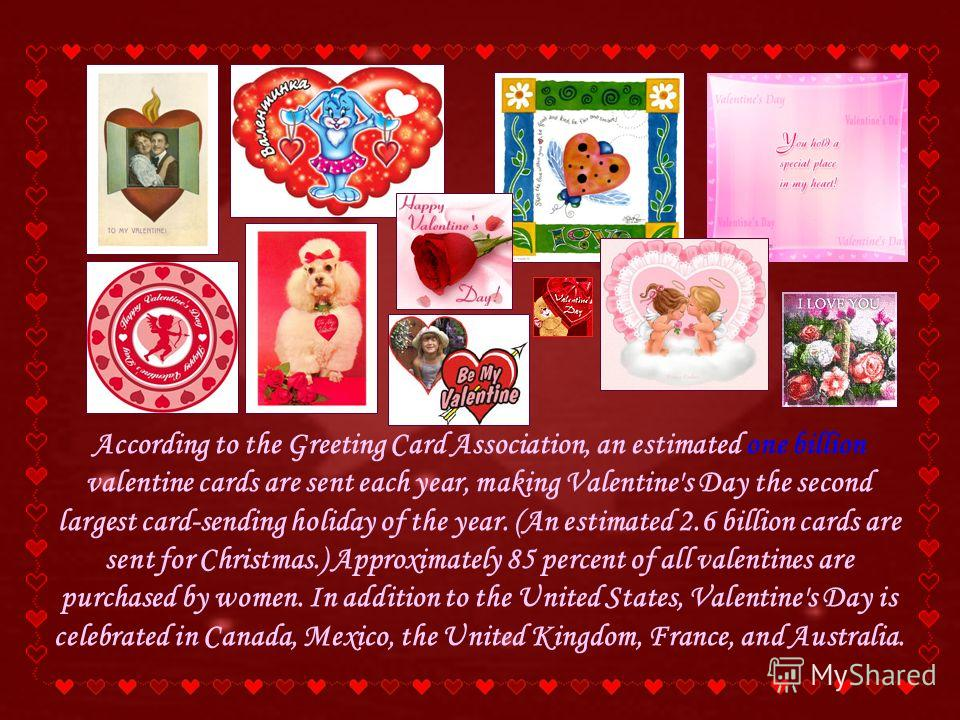 According to the Greeting Card Association, an estimated one billion valentine cards are sent each year, making Valentine's Day the second largest card-sending holiday of the year. (An estimated 2.6 billion cards are sent for Christmas.) Approximatel