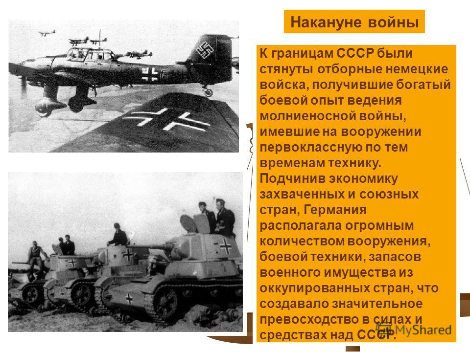 Накануне войны К границам СССР были стянуты отборные немецкие войска, получившие богатый боевой опыт ведения молниеносной войны, имевшие на вооружении первоклассную по тем временам технику. Подчинив экономику захваченных и союзных стран, Германия рас