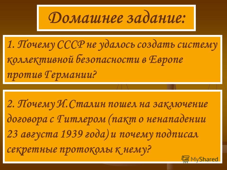 Домашнее задание: 1. Почему СССР не удалось создать систему коллективной безопасности в Европе против Германии? 2. Почему И.Сталин пошел на заключение договора с Гитлером (пакт о ненападении 23 августа 1939 года) и почему подписал секретные протоколы