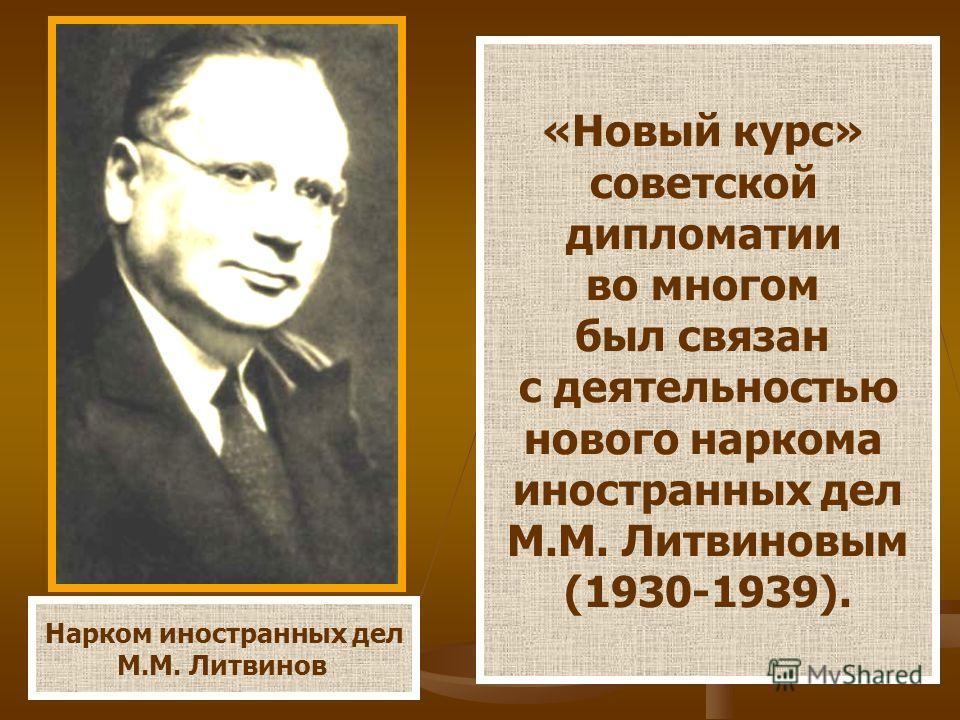 Нарком иностранных дел М.М. Литвинов «Новый курс» советской дипломатии во многом был связан с деятельностью нового наркома иностранных дел М.М. Литвиновым (1930-1939).