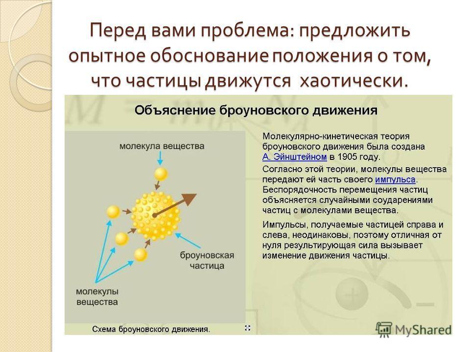 Перед вами проблема : предложить опытное обоснование положения о том, что частицы движутся хаотически.
