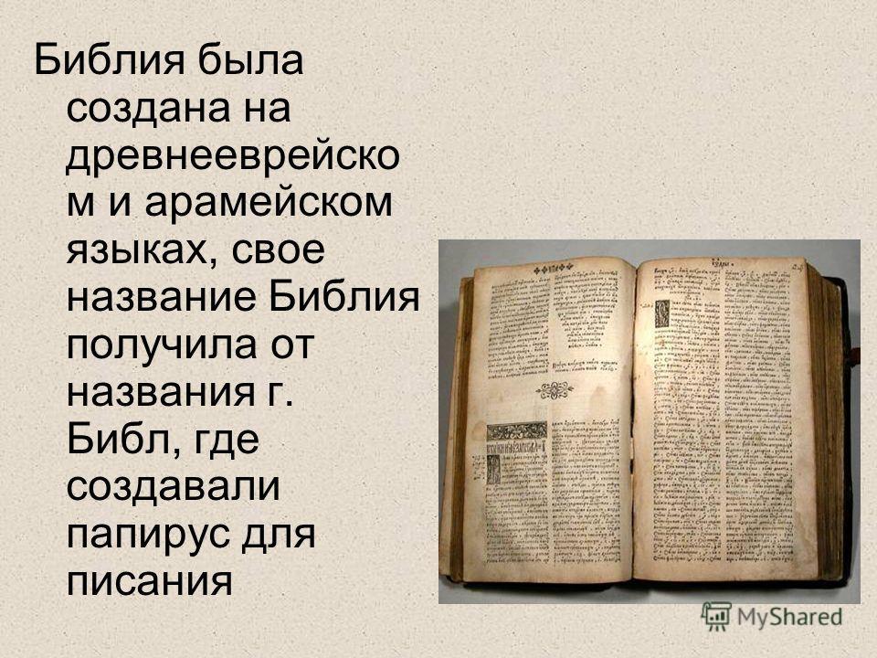 Библия была создана на древнееврейско м и арамейском языках, свое название Библия получила от названия г. Библ, где создавали папирус для писания