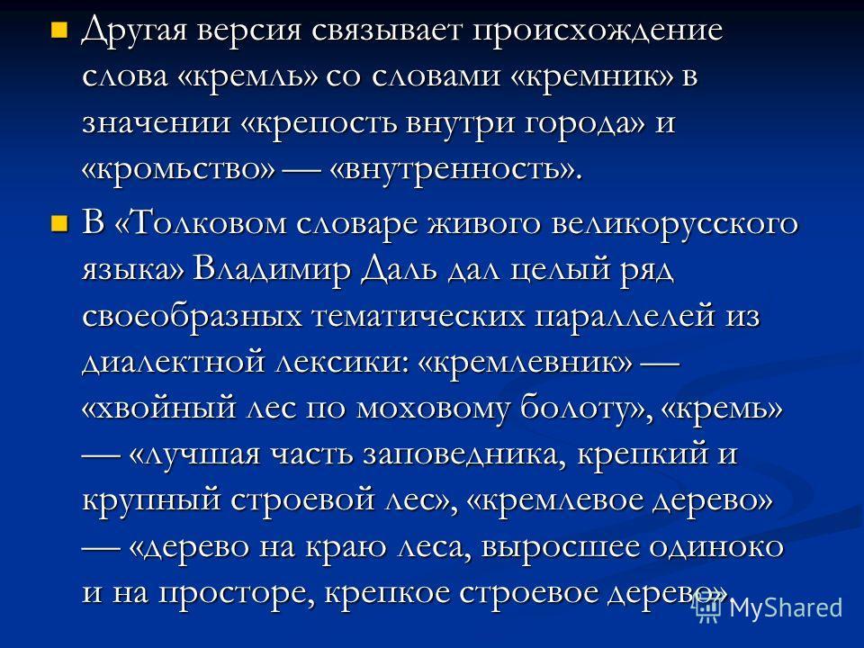 Другая версия связывает происхождение слова «кремль» со словами «кремник» в значении «крепость внутри города» и «кромьство» «внутренность». Другая версия связывает происхождение слова «кремль» со словами «кремник» в значении «крепость внутри города»