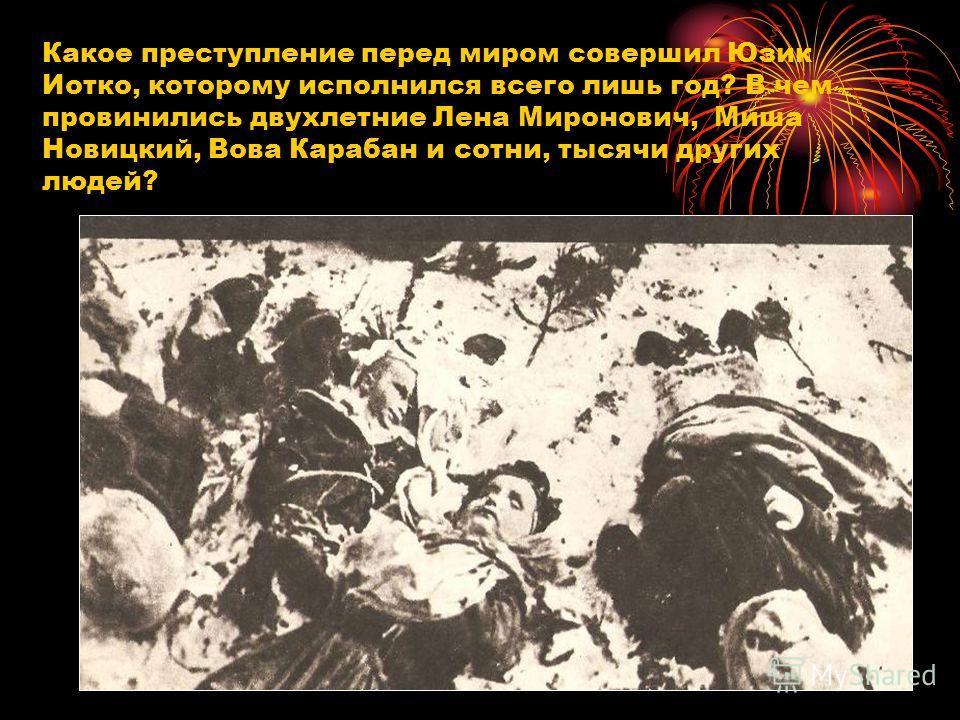 Какое преступление перед миром совершил Юзик Иотко, которому исполнился всего лишь год? В чем провинились двухлетние Лена Миронович, Миша Новицкий, Вова Карабан и сотни, тысячи других людей?