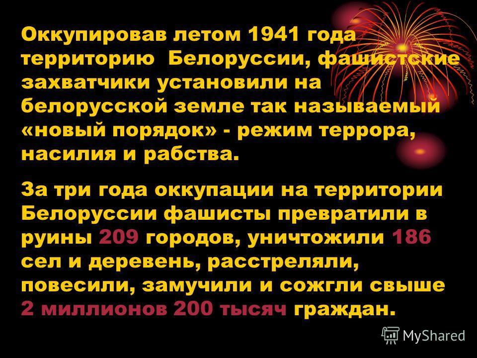 Оккупировав летом 1941 года территорию Белоруссии, фашистские захватчики установили на белорусской земле так называемый «новый порядок» - режим террора, насилия и рабства. За три года оккупации на территории Белоруссии фашисты превратили в руины 209