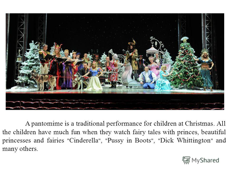 A pantomime is a traditional performance for children at Christmas. All the children have much fun when they watch fairy tales with princes, beautiful princesses and fairies  Cinderella ,  Pussy in Boots ,  Dick Whittington  and many others.