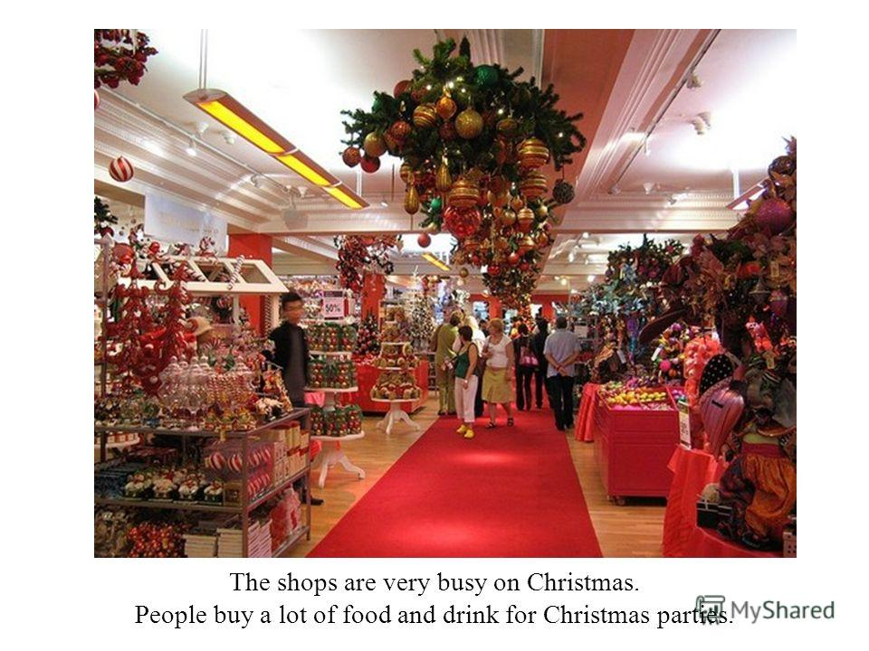 The shops are very busy on Christmas. People buy a lot of food and drink for Christmas parties.