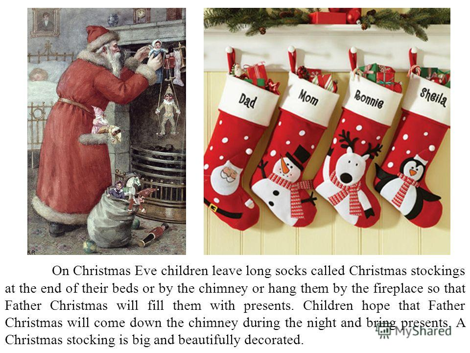 On Christmas Eve children leave long socks called Christmas stockings at the end of their beds or by the chimney or hang them by the fireplace so that Father Christmas will fill them with presents. Children hope that Father Christmas will come down t