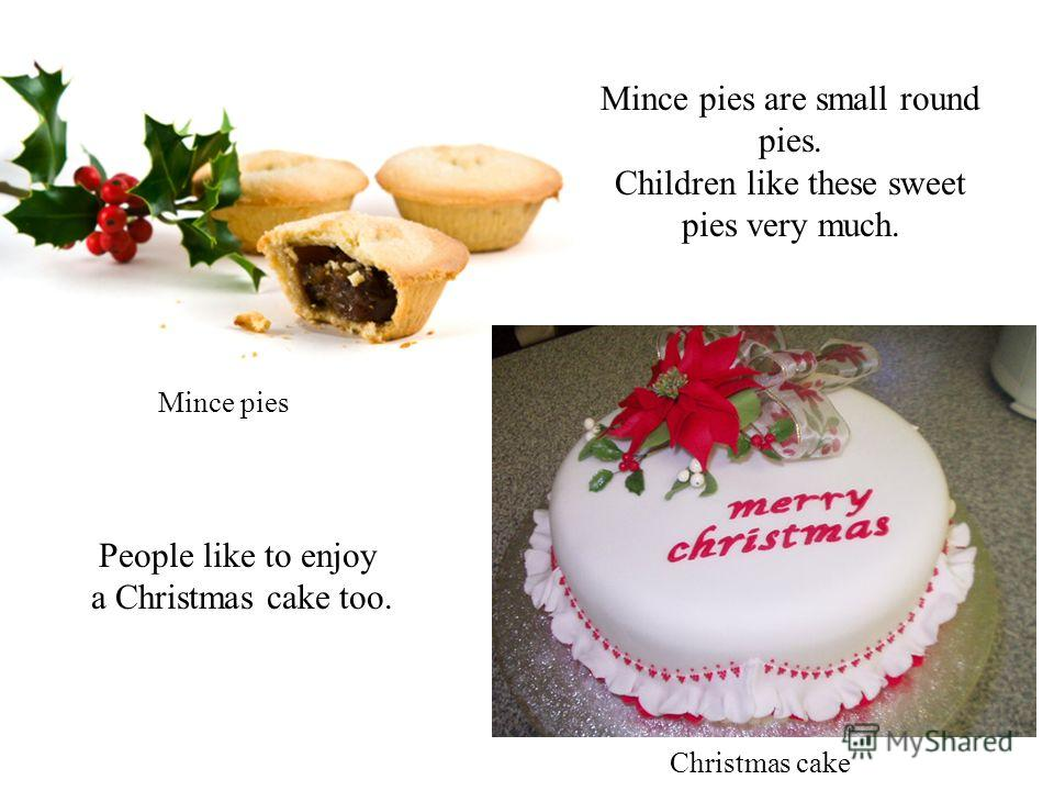 Mince pies are small round pies. Children like these sweet pies very much. Mince pies People like to enjoy a Christmas cake too. Christmas cake