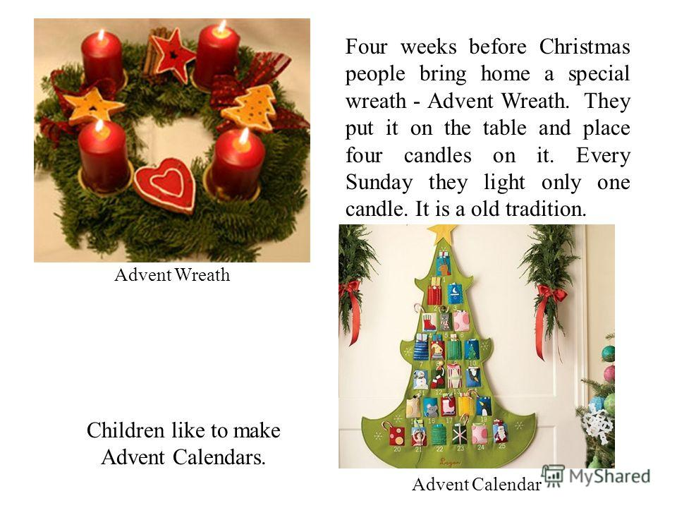Advent Wreath Four weeks before Christmas people bring home a special wreath - Advent Wreath. They put it on the table and place four candles on it. Every Sunday they light only one candle. It is a old tradition. Advent Calendar Children like to make