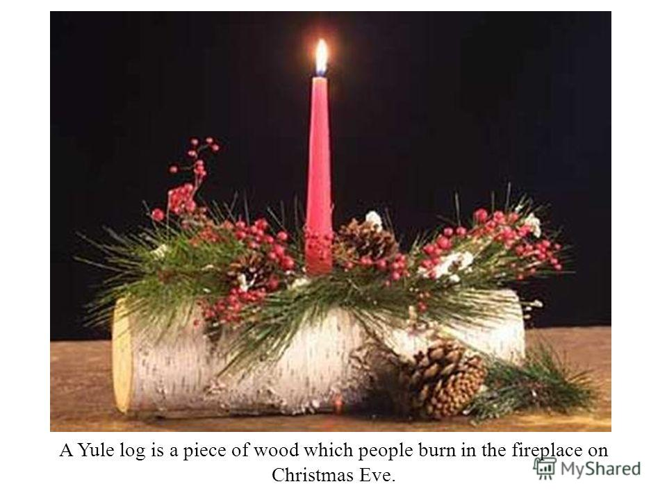 A Yule log is a piece of wood which people burn in the fireplace on Christmas Eve.
