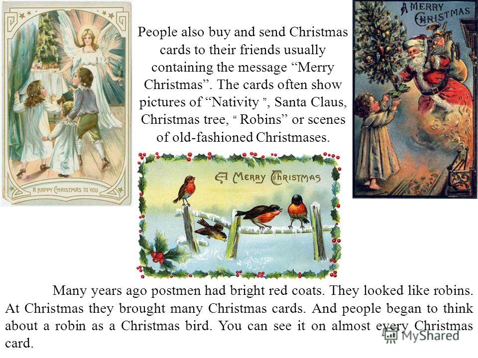 Many years ago postmen had bright red coats. They looked like robins. At Christmas they brought many Christmas cards. And people began to think about a robin as a Christmas bird. You can see it on almost every Christmas card. People also buy and send